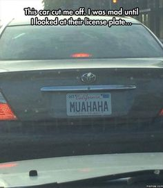 muahahaha - mad at this guy who cut me off until I looked at their license…