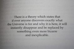 There is a theory which states that if ever anyone discovers exactly what the Universe is for and why it is here, it will instantly disappear and be replaced by something even more bizarre and inexplicable.  Comedy Quotes