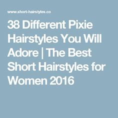 38 Different Pixie Hairstyles You Will Adore | The Best Short Hairstyles for Women 2016