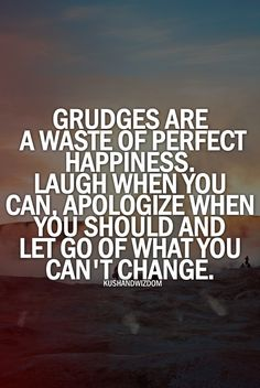 haaaa!! no grudges ... it is like drinking poison and wish the other person die instead.