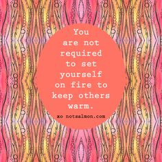 You are not required to set yourself on fire to keep others warm. #notsalmon (click image for tools to move on from toxic love)