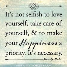 """""""It's not selfish to love yourself, take care of yourself & to make your Happiness a priority. It's necessary."""""""