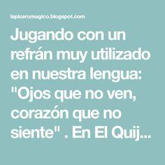 """Jugando con un refrán muy utilizado en nuestra lengua: """"Ojos que no ven, corazón que no siente"""" . En El Quijote aparece: """"Ojos que no..."""