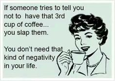 If someone tries to tell you not to have that third cup of coffee... you slap them.  You don't need that kind of negativity in your life.  haha!