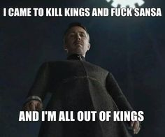 Game of Thrones meme. Lord Petyr Baelish (Littlefinger) - I came to kill Kings and fuck Sansa and I'm all out of Kings. Lord Baelish, Petyr Baelish, Game Of Thrones Meme, Eddard Stark, Sansa Stark, King In The North, Got Memes, Movie Memes, Kit Harington