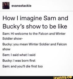 How I imagine Sam and Bucky's show to be like Sam: Hi welcome to the Falcon and Winter Soldier show- Bucky: you mean Winter Soldier and Falcon show Sam: l said what I said Bucky: I was born first Sam: and you'll die first too - iFunny :) Funny Marvel Memes, Dc Memes, Avengers Memes, Marvel Jokes, Avengers Imagines, Marvel Fan, Marvel Avengers, Marvel Comics, Fandoms