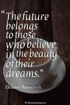 The future belongs to those who believe in the beauty of their dreams. ― Eleanor Roosevelt  Motivational Monday Quotes