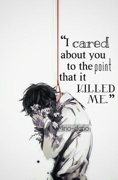 """I cared about you to the point that it killed me."" Tokyo Ghoul"