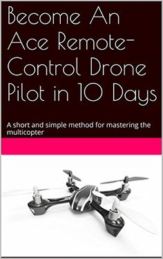 Become An Ace Remote-Control Drone Pilot in 10 Days: A short and simple method for mastering the multicopter by Justin Edwards Small Drones, Remote Control Drone, Flying Vehicles, Step Program, Drone Technology, Drone Quadcopter, Aerial Photography, Robotics