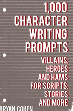 1,000 Character Writing Prompts: Villains, Heroes And Hams ...