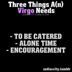 Three Things A Virgo Needs...the (n) is soooo totally uneccasary.And I don`t need to be catered.