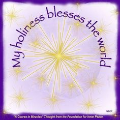 """My holiness blesses the world"" (W-37) This is the ACIM Weekly Thought emailed to subscribers on Jan. 24 by the Foundation for Inner Peace. If you would like to subscribe to this free service, visit http://acim.org/weekly_thought_signup.html"
