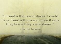 "A quote from Harriet Tubman: ""I freed a thousand slaves. I could have freed a thousand more if only they knew they were slaves."" Read more on the GenealogyBank blog: ""A Genealogy Quotes 'How-To' Guide: Ideas, Creating & Sharing."" http://blog.genealogybank.com/a-genealogy-quotes-how-to-guide-ideas-creating-sharing.html"