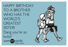HAPPY BIRTHDAY TO A BROTHER WHO HAS THE WORLD'S GREATEST SISTER! Dang you're so lucky!