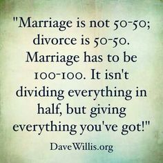 """Marriage is not 50-50; divorce is 50-50. Marriage has to be 100-100. It isn't dividing everything in half, but giving everything you've got."" ~Dave Willis #relationship #marriage #love"
