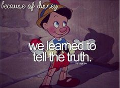 Because of Disney, we learned to tell the truth.