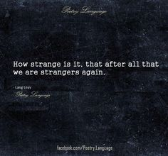 How strange is it, that after all that we are strangers again.