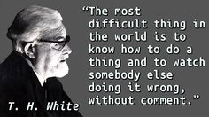 """""""The most difficult thing in the world is to know how to do a thing and to watch somebody else doing it wrong, without comment."""" — T. H. White"""