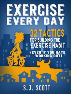 Exercise Every Day: 32 Tactics for Building the Exercise Habit (Even If You Hate Working Out) -SJ Scott