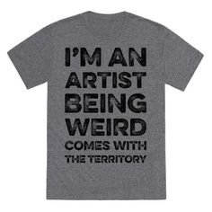 "Where your strangeness as a badge of honor with this artist inspired shirt. This design features the phrase ""I'm An Artist Being Weird Comes With The Territory."""