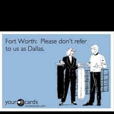 """Yes I'm from Dallas but I agree! """"Life is to short to live in Dallas"""" -Ft Worth"""
