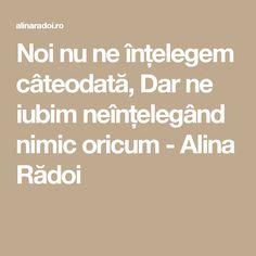Noi nu ne înțelegem câteodată, Dar ne iubim neînțelegând nimic oricum - Alina Rădoi