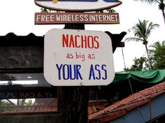 So if I eat the nachos and my ass gets bigger, then do the nachos keep getting bigger too? Just asking!