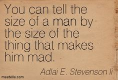 You can tell the size of a man by the size of the thing that makes him mad. Adlai E. Stevenson Ii