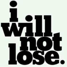 I will NOT lose