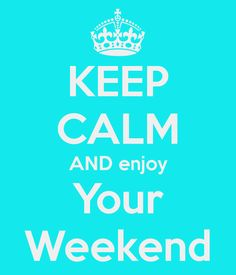Keep Calm and enjoy your weekend ...even in the face of the upcoming Monday!