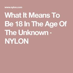 What It Means To Be 18 In The Age Of The Unknown · NYLON