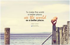 """To make the world a better place, see the world as a better place."" ~ Alan Cohen"
