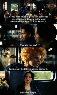 "The Hunger Games: Catching Fire: ""All you need to do is give a few speeches, wave to the crowd, and enjoy your time in the spotlight. You've earned it."" {Effie} ""What did you say?"" {Katniss} ""I said enjoy it Katniss, you've earned it."" {Effie} ""By killing people."" {Katniss}"
