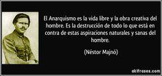 El Anarquismo es la vida libre y la obra creativa del hombre. Es la destrucción de todo lo que está en contra de estas aspiraciones naturales y sanas del hombre. (Néstor Majnó)