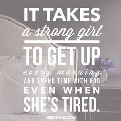 """""""It takes a strong girl to get up every morning and spend time with God even when she's tired."""" @girldefined"""