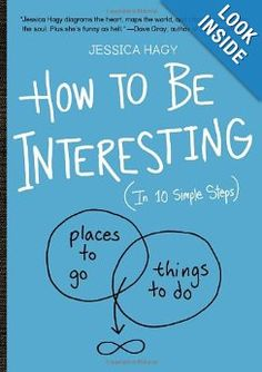 How to Be Interesting: (In 10 Simple Steps) by Jessica Hagy