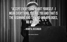 Accept everything about yourself - I mean everything, You are you and that is the beginning and the end - no apologies, no regrets. - Henry A. Kissinger at Lifehack Quotes Great Quotes, Inspirational Quotes, Henry Kissinger, Productivity Quotes, Everything About You, How To Apologize, Regrets, Never Give Up, You And I