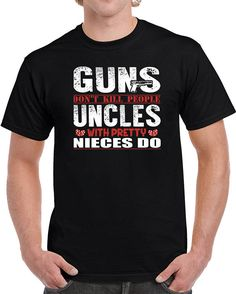 Guns Don't Kill People Uncles With Pretty Nieces Do Funny
