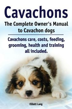 Cavachons. The Complete Owner's Manual to Cavachon dogs. Cavachons care, costs, feeding, grooming, health and training all included. - Kindle edition by Elliott Lang. Crafts, Hobbies & Home Kindle eBooks @ Amazon.com.