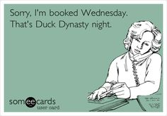 Sorry, I'm booked Wednesday. That's Duck Dynasty night.
