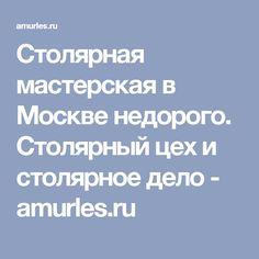 Столярная мастерская в Москве недорого. Столярный цех и столярное дело - amurles.ru