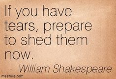 If you have tears, prepare to shed them now. William Shakespeare