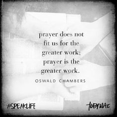 """Prayer does not fit us for the greater work; prayer is the greater work."" -Oswald Chambers #SpeakLife"