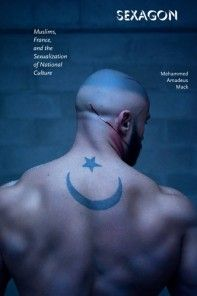 Sexagon: Muslims, France, and the Sexualization of National Culture, by Mehammed Amadeus Mack