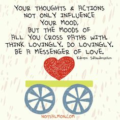 Your thoughts & actions not only influence your mood, but the moods of all you cross paths with. Thinking lovingly. Do lovingly. Be a messenger of love. @notsalmon