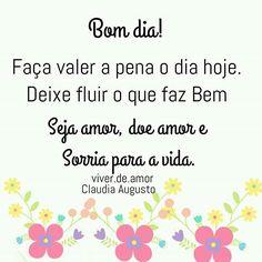 Bom dia! Faça valer a pena o dia hoje. Deixe fluir o que faz Bem. Seja amor, doe amor e Sorria para a vida. Claudia Augusto