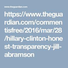 https://www.theguardian.com/commentisfree/2016/mar/28/hillary-clinton-honest-transparency-jill-abramson