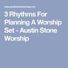 3 Rhythms For Planning A Worship Set - Austin Stone Worship