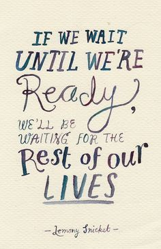 if we wait until we're ready, we'll be wating for the rest of our lives