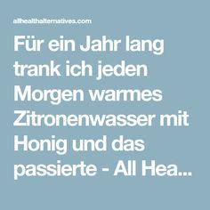 Für ein Jahr lang trank ich jeden Morgen warmes Zitronenwasser mit Honig und das passierte - All Health Alternatives